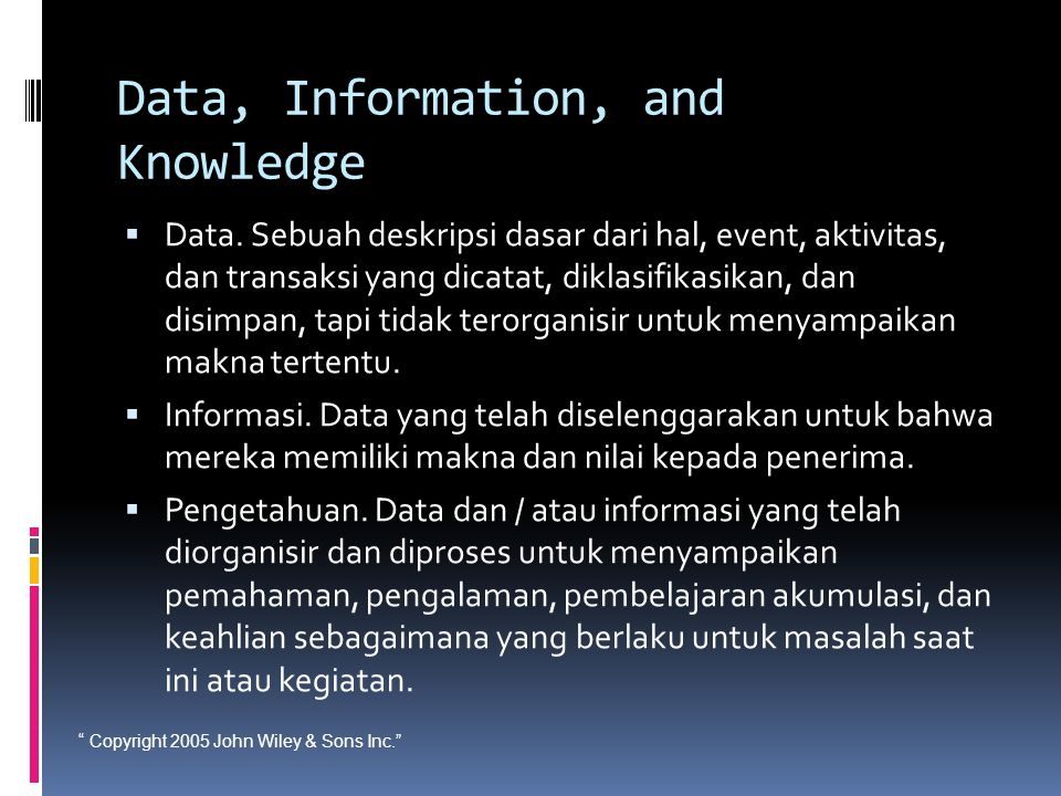 """ Copyright 2005 John Wiley & Sons Inc."" Data, Information, and Knowledge  Data. Sebuah deskripsi dasar dari hal, event, aktivitas, dan transaksi yan"