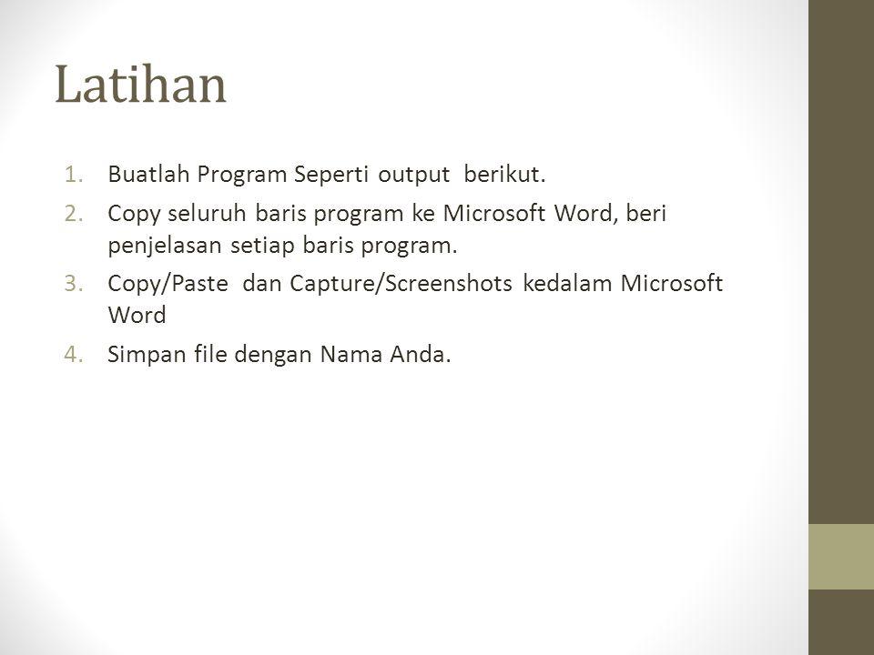 Latihan 1.Buatlah Program Seperti output berikut. 2.Copy seluruh baris program ke Microsoft Word, beri penjelasan setiap baris program. 3.Copy/Paste d