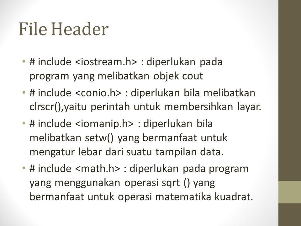 File Header # include : diperlukan pada program yang melibatkan objek cout # include : diperlukan bila melibatkan clrscr(),yaitu perintah untuk member
