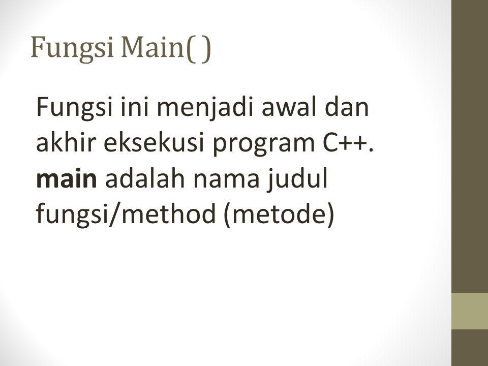 Fungsi Main( ) Fungsi ini menjadi awal dan akhir eksekusi program C++. main adalah nama judul fungsi/method (metode)