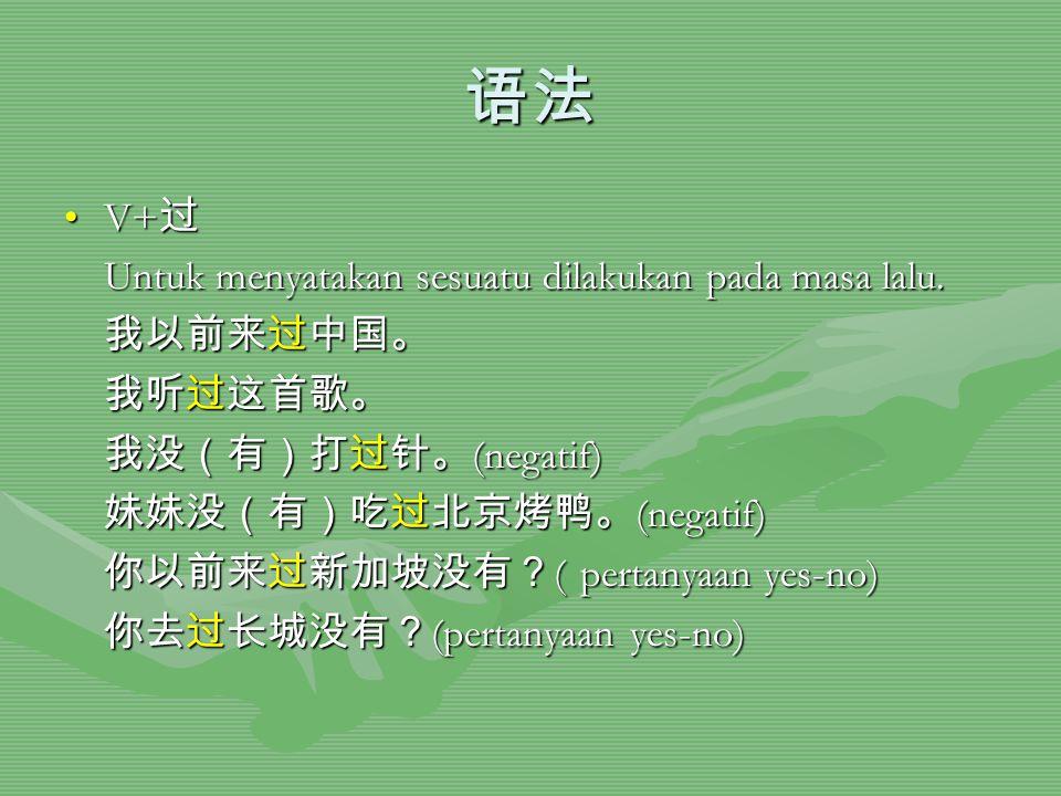 语法 V+过 Untuk menyatakan sesuatu dilakukan pada masa lalu. 我以前来过中国。 我听过这首歌。 我没(有)打过针。(negatif) 妹妹没(有)吃过北京烤鸭。(negatif) 你以前来过新加坡没有?( pertanyaan yes-no) 你