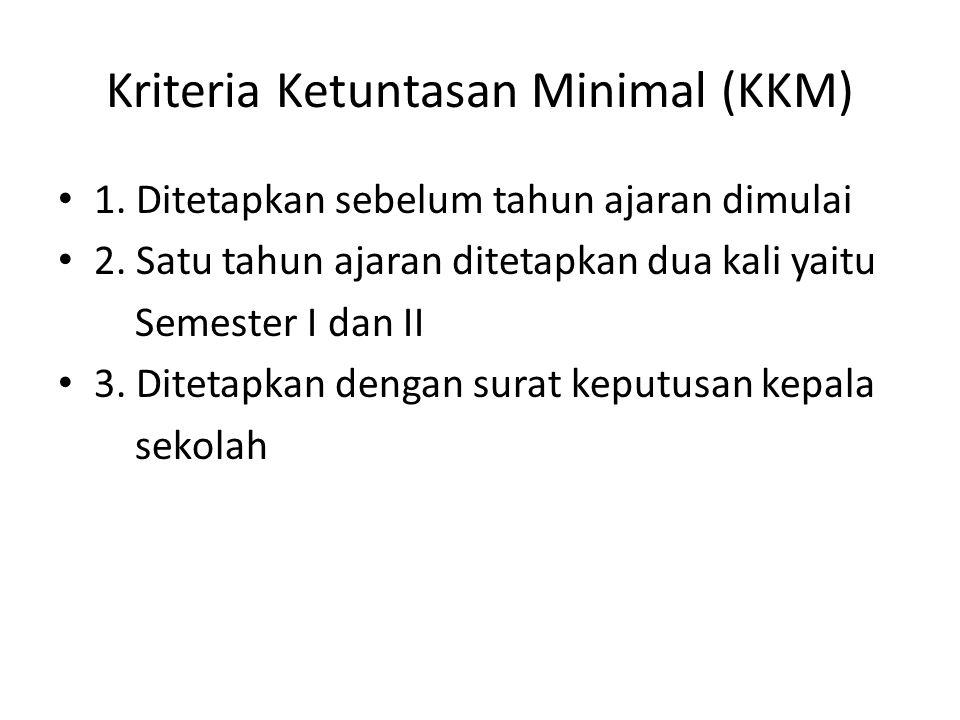 Kriteria Ketuntasan Minimal (KKM) 1. Ditetapkan sebelum tahun ajaran dimulai 2. Satu tahun ajaran ditetapkan dua kali yaitu Semester I dan II 3. Ditet