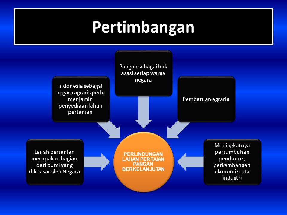 Pertimbangan Pertimbangan PERLINDUNGAN LAHAN PERTAIAN PANGAN BERKELANJUTAN Lanah pertanian merupakan bagian dari bumi yang dikuasai oleh Negara Indone