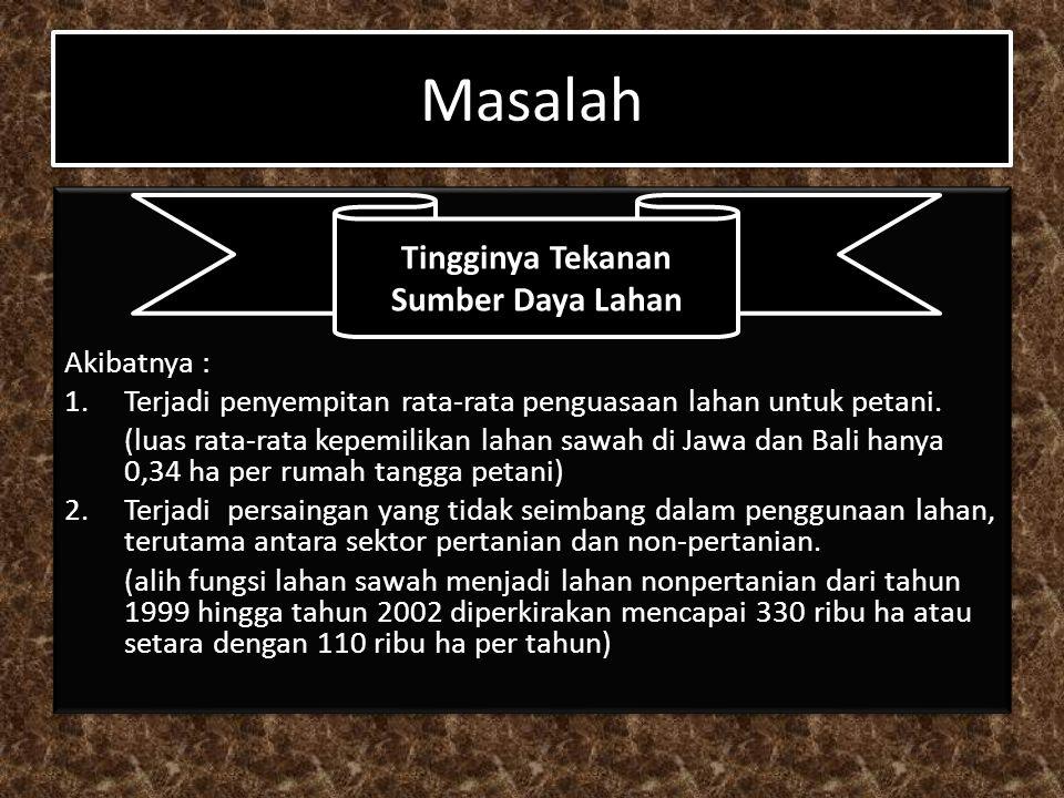 Masalah Akibatnya : 1.Terjadi penyempitan rata-rata penguasaan lahan untuk petani. (luas rata-rata kepemilikan lahan sawah di Jawa dan Bali hanya 0,34