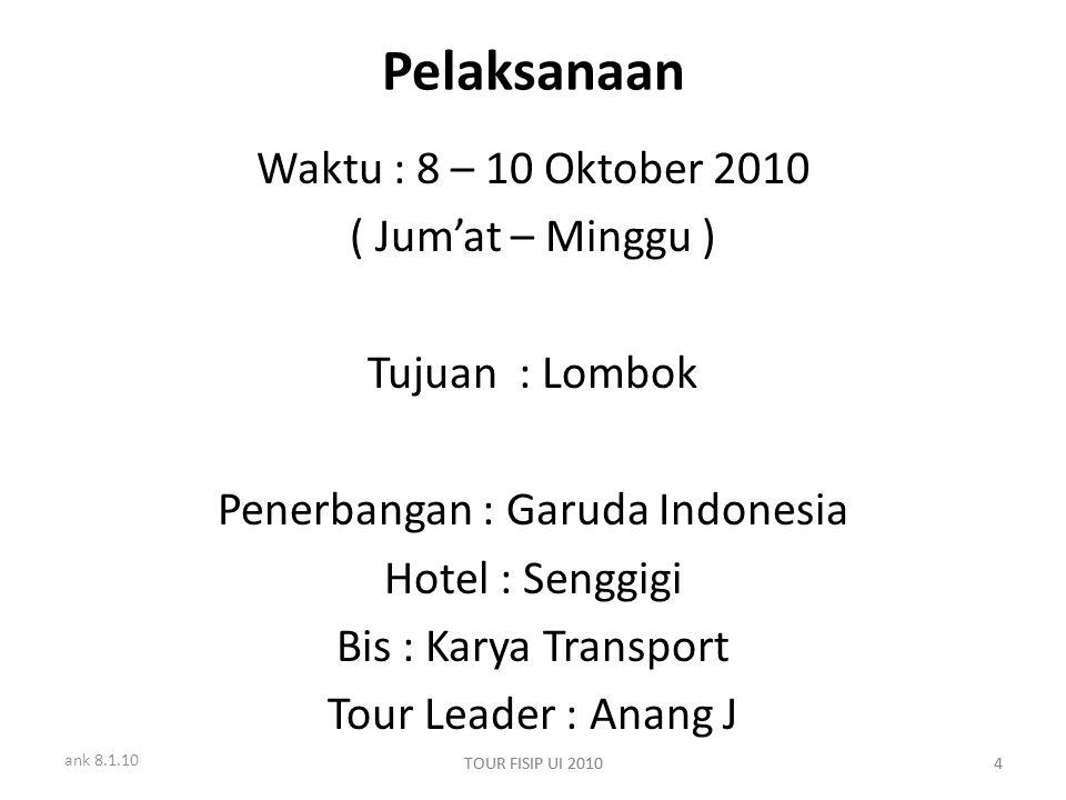 ank 8.1.10 TOUR FISIP UI 20104 4 Pelaksanaan Waktu : 8 – 10 Oktober 2010 ( Jum'at – Minggu ) Tujuan : Lombok Penerbangan : Garuda Indonesia Hotel : Senggigi Bis : Karya Transport Tour Leader : Anang J