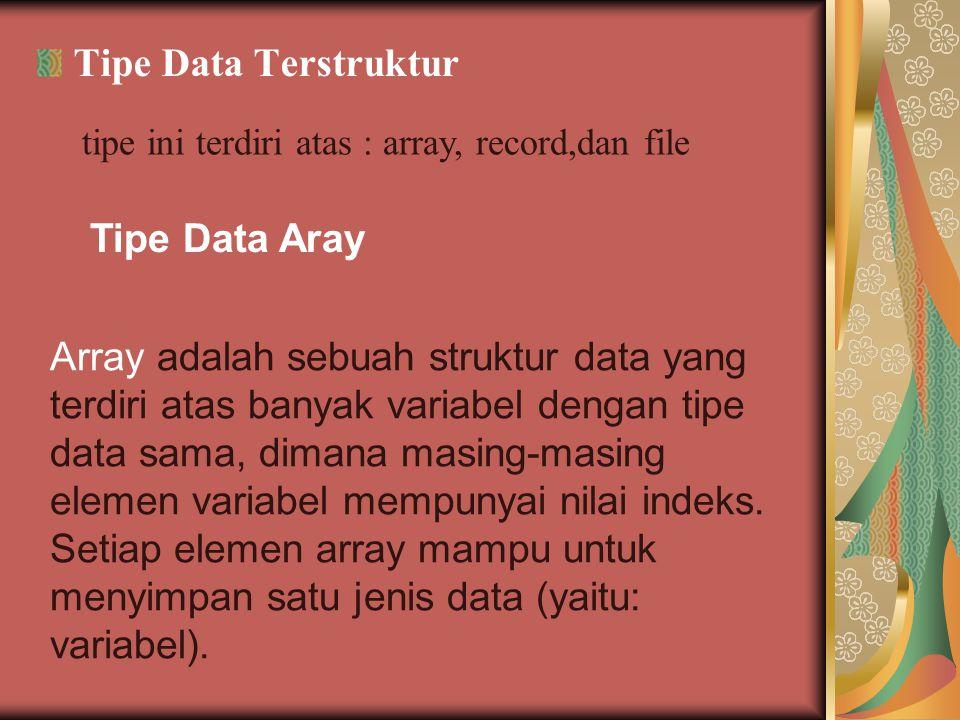 Tipe Data Terstruktur tipe ini terdiri atas : array, record,dan file Tipe Data Aray Array adalah sebuah struktur data yang terdiri atas banyak variabel dengan tipe data sama, dimana masing-masing elemen variabel mempunyai nilai indeks.