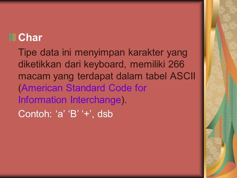 Char Tipe data ini menyimpan karakter yang diketikkan dari keyboard, memiliki 266 macam yang terdapat dalam tabel ASCII (American Standard Code for Information Interchange).