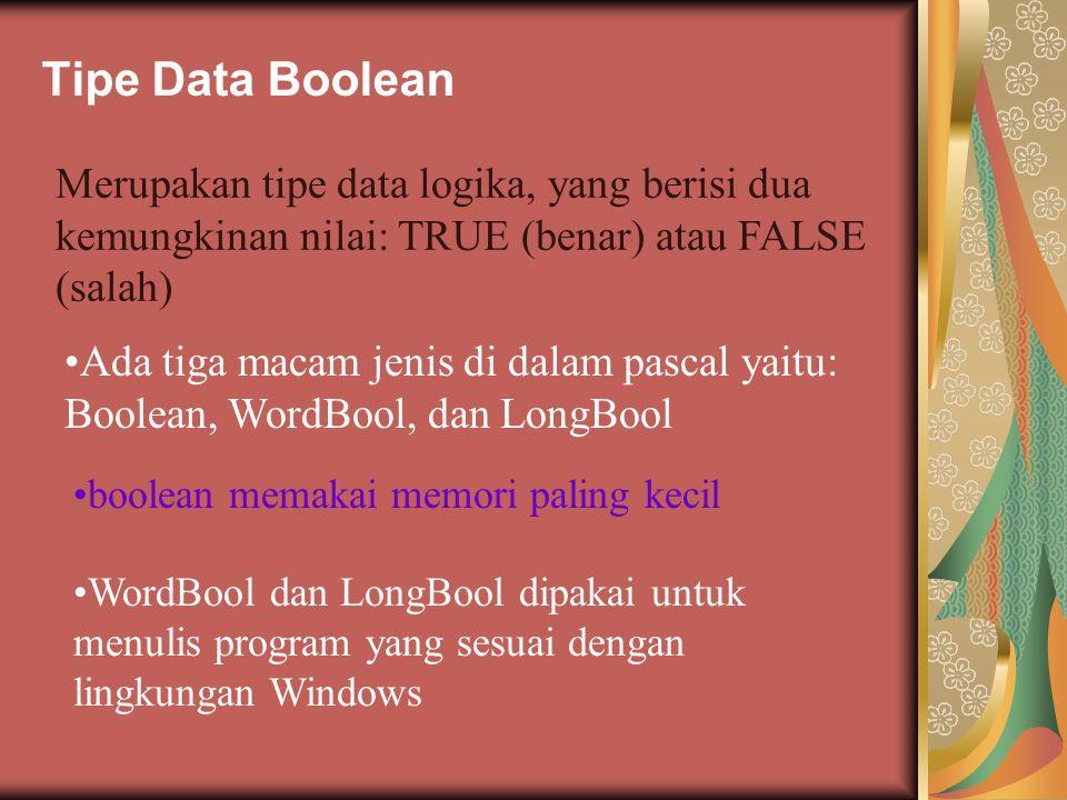 Tipe Data Boolean Merupakan tipe data logika, yang berisi dua kemungkinan nilai: TRUE (benar) atau FALSE (salah) Ada tiga macam jenis di dalam pascal yaitu: Boolean, WordBool, dan LongBool boolean memakai memori paling kecil WordBool dan LongBool dipakai untuk menulis program yang sesuai dengan lingkungan Windows