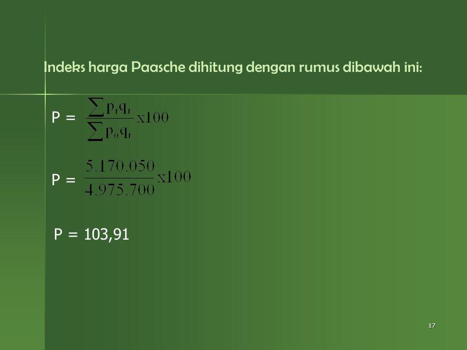 Indeks harga Paasche dihitung dengan rumus dibawah ini: 17 P = P = 103,91