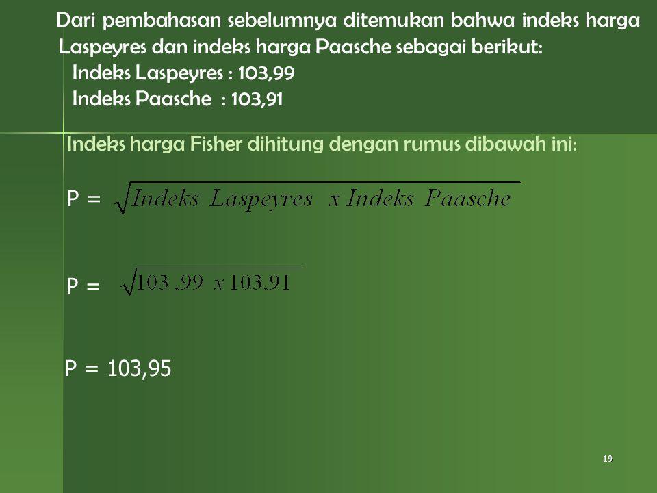 Indeks harga Fisher dihitung dengan rumus dibawah ini: 19 P = P = 103,95 Dari pembahasan sebelumnya ditemukan bahwa indeks harga Laspeyres dan indeks