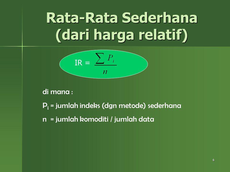 6 Rata-Rata Sederhana (dari harga relatif) IR = di mana : P i = jumlah indeks (dgn metode) sederhana n = jumlah komoditi / jumlah data