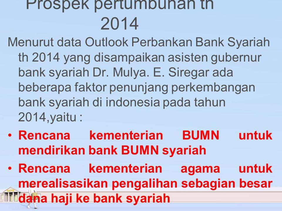 Prospek pertumbuhan th 2014 Menurut data Outlook Perbankan Bank Syariah th 2014 yang disampaikan asisten gubernur bank syariah Dr.
