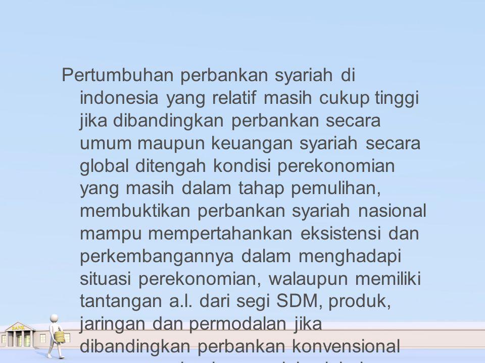 Pertumbuhan perbankan syariah di indonesia yang relatif masih cukup tinggi jika dibandingkan perbankan secara umum maupun keuangan syariah secara global ditengah kondisi perekonomian yang masih dalam tahap pemulihan, membuktikan perbankan syariah nasional mampu mempertahankan eksistensi dan perkembangannya dalam menghadapi situasi perekonomian, walaupun memiliki tantangan a.l.