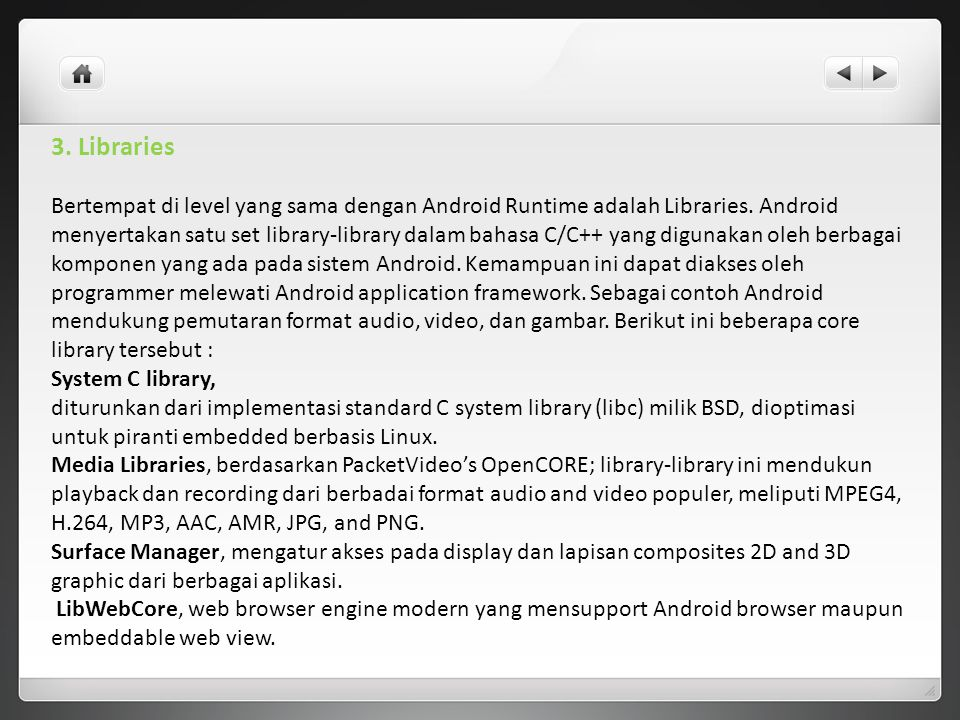 3. Libraries Bertempat di level yang sama dengan Android Runtime adalah Libraries. Android menyertakan satu set library-library dalam bahasa C/C++ yan
