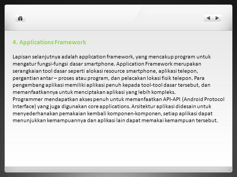 4. Applications Framework Lapisan selanjutnya adalah application framework, yang mencakup program untuk mengatur fungsi-fungsi dasar smartphone. Appli