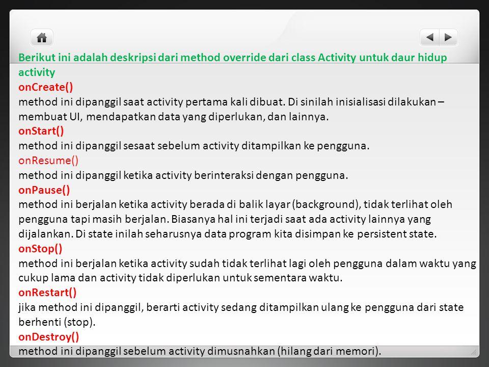 Berikut ini adalah deskripsi dari method override dari class Activity untuk daur hidup activity onCreate() method ini dipanggil saat activity pertama