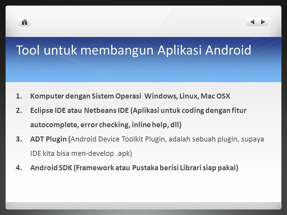 Tool untuk membangun Aplikasi Android 1.Komputer dengan Sistem Operasi Windows, Linux, Mac OSX 2.Eclipse IDE atau Netbeans IDE (Aplikasi untuk coding dengan fitur autocomplete, error checking, inline help, dll) 3.ADT Plugin (Android Device Toolkit Plugin, adalah sebuah plugin, supaya IDE kita bisa men-develop.apk) 4.Android SDK (Framework atau Pustaka berisi Librari siap pakai)