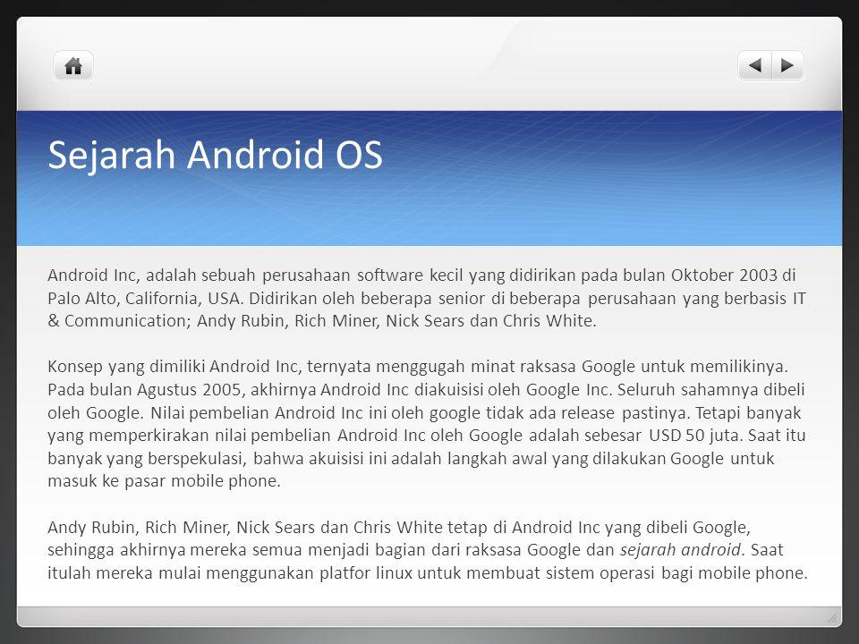 Sejarah Android OS Android Inc, adalah sebuah perusahaan software kecil yang didirikan pada bulan Oktober 2003 di Palo Alto, California, USA. Didirika