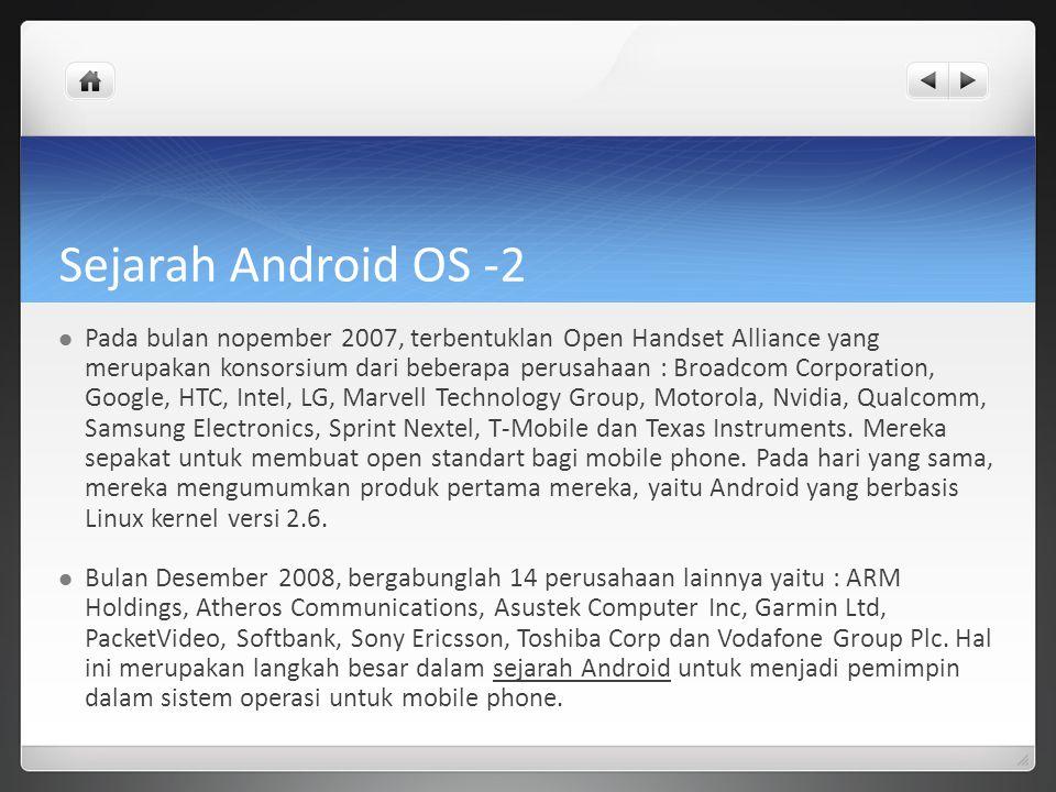 Sejarah Android OS -2 Pada bulan nopember 2007, terbentuklan Open Handset Alliance yang merupakan konsorsium dari beberapa perusahaan : Broadcom Corpo