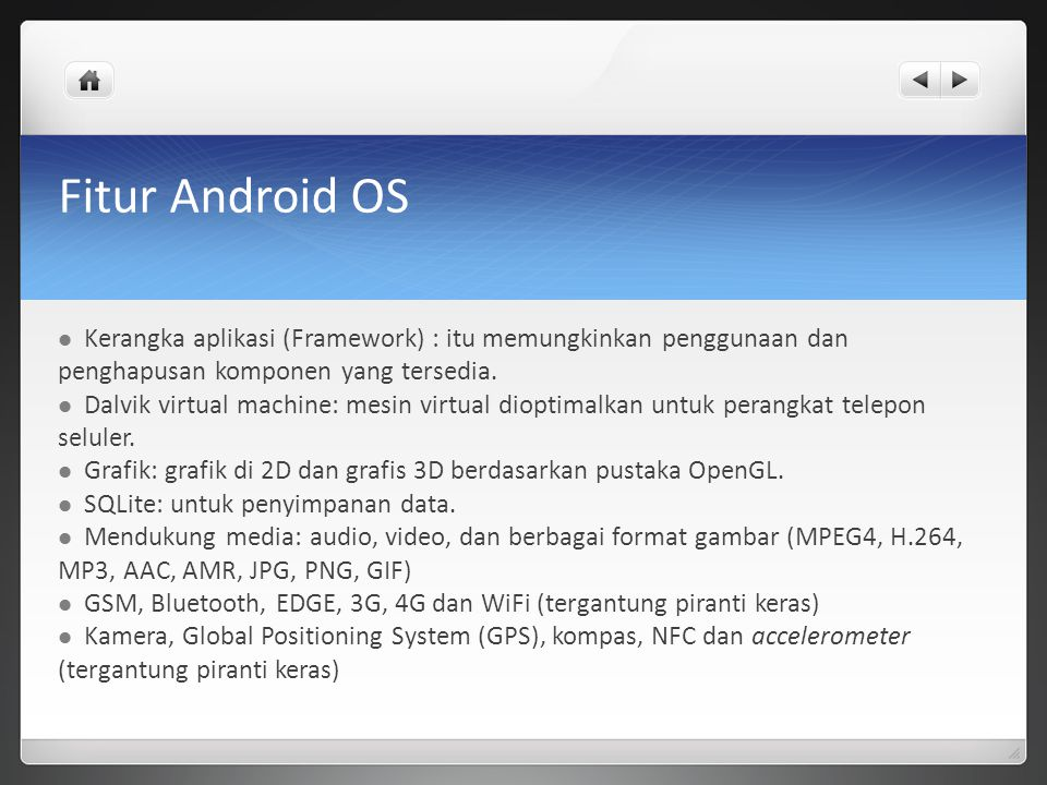 Fitur Android OS Kerangka aplikasi (Framework) : itu memungkinkan penggunaan dan penghapusan komponen yang tersedia. Dalvik virtual machine: mesin vir