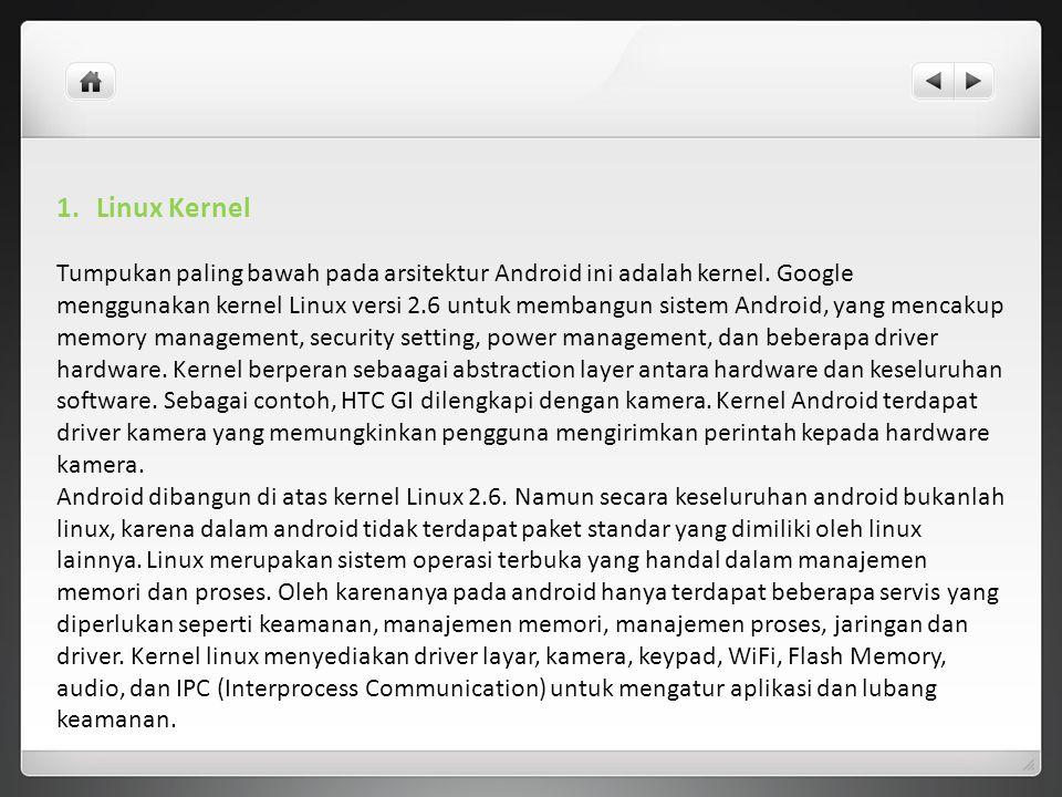 1.Linux Kernel Tumpukan paling bawah pada arsitektur Android ini adalah kernel. Google menggunakan kernel Linux versi 2.6 untuk membangun sistem Andro