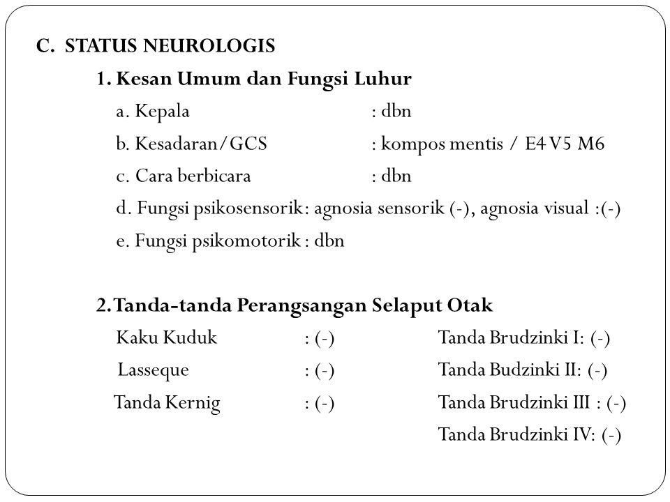 C. STATUS NEUROLOGIS 1. Kesan Umum dan Fungsi Luhur a. Kepala: dbn b. Kesadaran/GCS: kompos mentis / E4 V5 M6 c. Cara berbicara: dbn d. Fungsi psikose