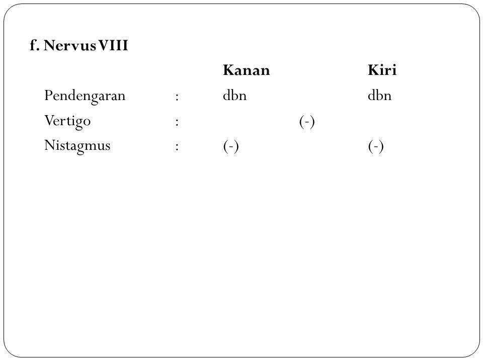 f. Nervus VIII KananKiri Pendengaran:dbndbn Vertigo: (-) Nistagmus:(-)(-)