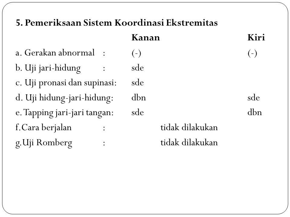 5. Pemeriksaan Sistem Koordinasi Ekstremitas KananKiri a. Gerakan abnormal: (-)(-) b. Uji jari-hidung: sde c. Uji pronasi dan supinasi: sde d. Uji hid