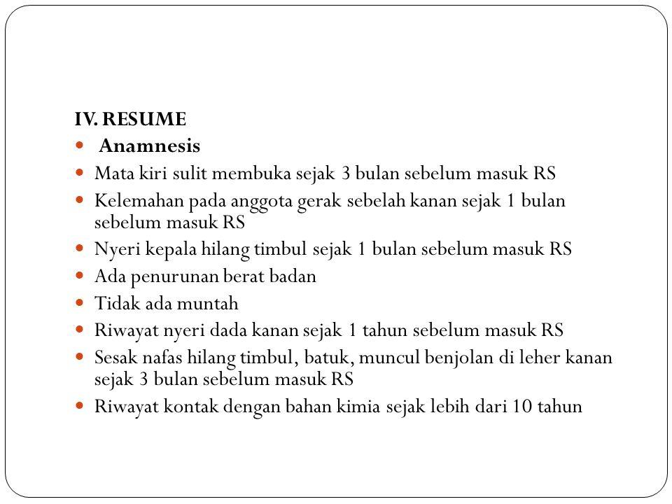 IV. RESUME Anamnesis Mata kiri sulit membuka sejak 3 bulan sebelum masuk RS Kelemahan pada anggota gerak sebelah kanan sejak 1 bulan sebelum masuk RS