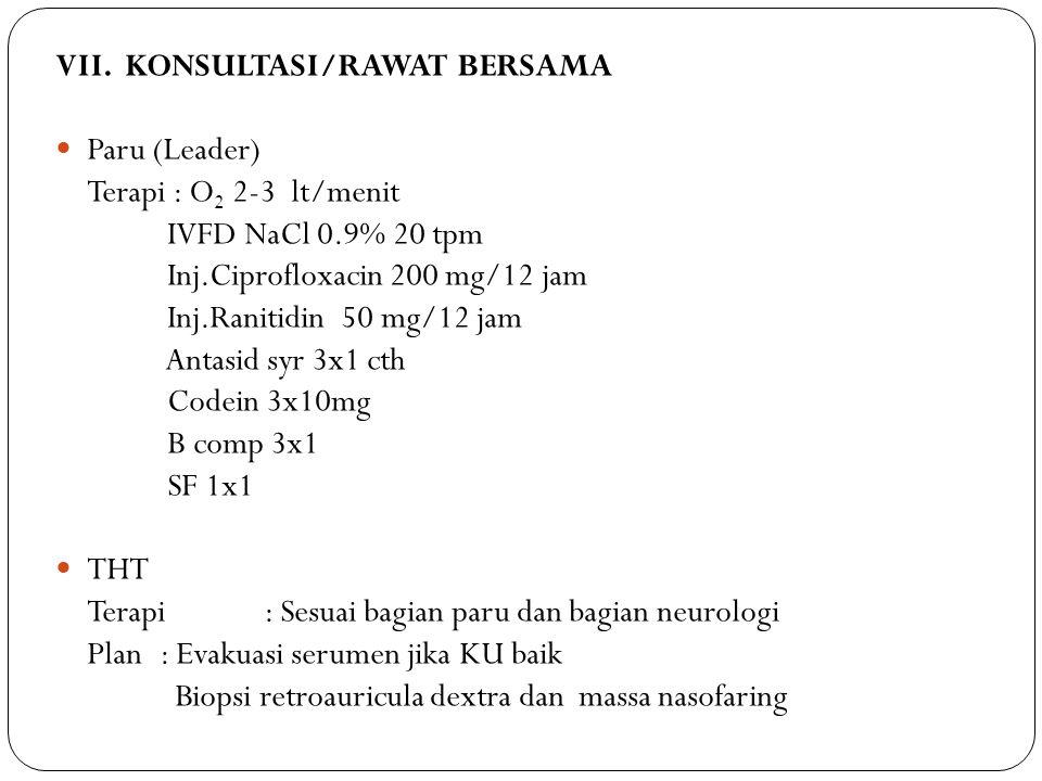 VII. KONSULTASI/RAWAT BERSAMA Paru (Leader) Terapi : O 2 2-3 lt/menit IVFD NaCl 0.9% 20 tpm Inj.Ciprofloxacin 200 mg/12 jam Inj.Ranitidin 50 mg/12 jam
