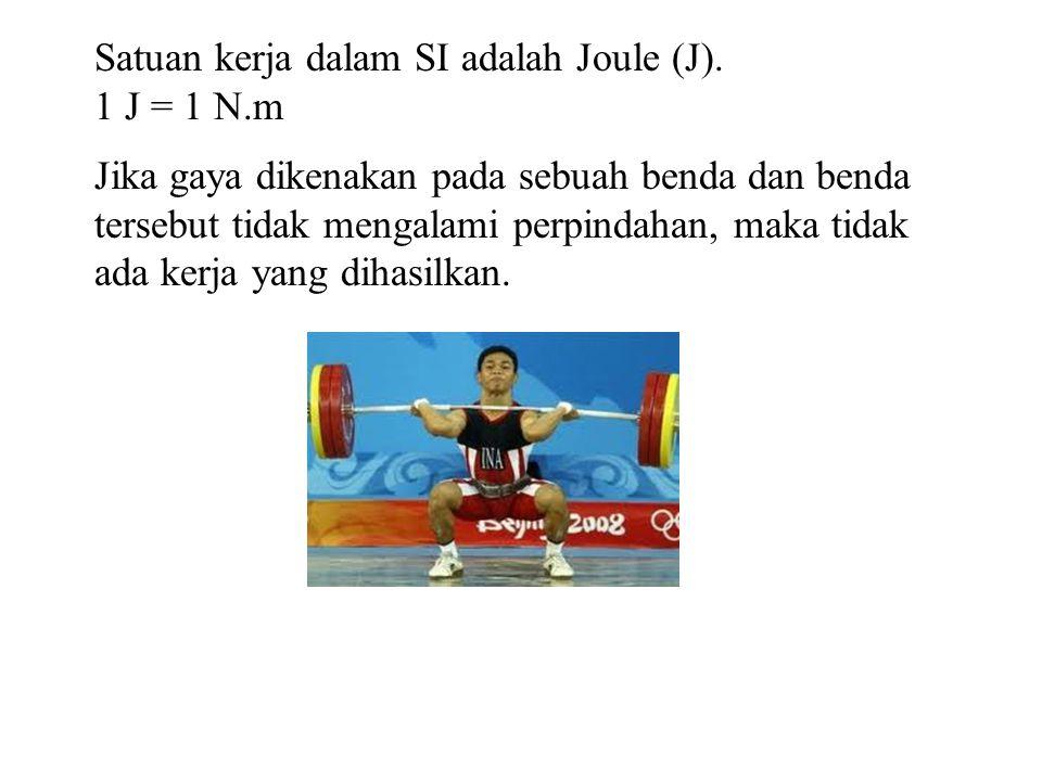 Satuan kerja dalam SI adalah Joule (J). 1 J = 1 N.m Jika gaya dikenakan pada sebuah benda dan benda tersebut tidak mengalami perpindahan, maka tidak a