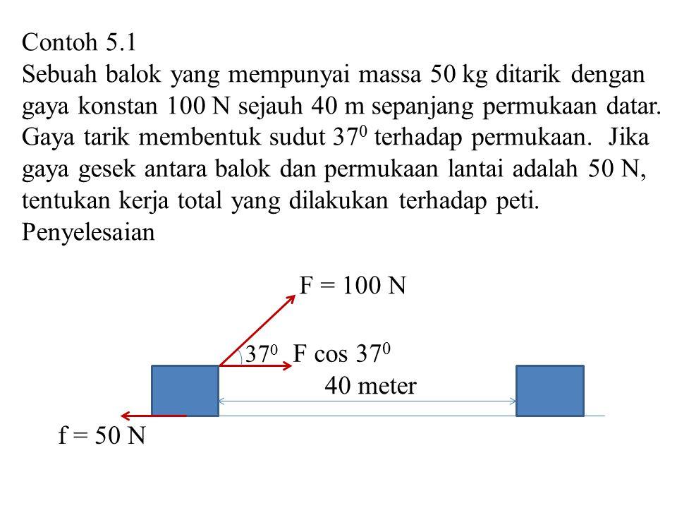 Contoh 5.1 Sebuah balok yang mempunyai massa 50 kg ditarik dengan gaya konstan 100 N sejauh 40 m sepanjang permukaan datar. Gaya tarik membentuk sudut
