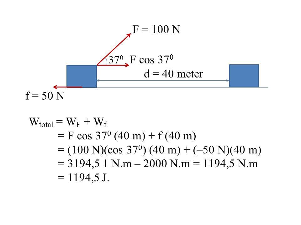F = 100 N 37 0 F cos 37 0 d = 40 meter f = 50 N W total = W F + W f = F cos 37 0 (40 m) + f (40 m) = (100 N)(cos 37 0 ) (40 m) + (–50 N)(40 m) = 3194,
