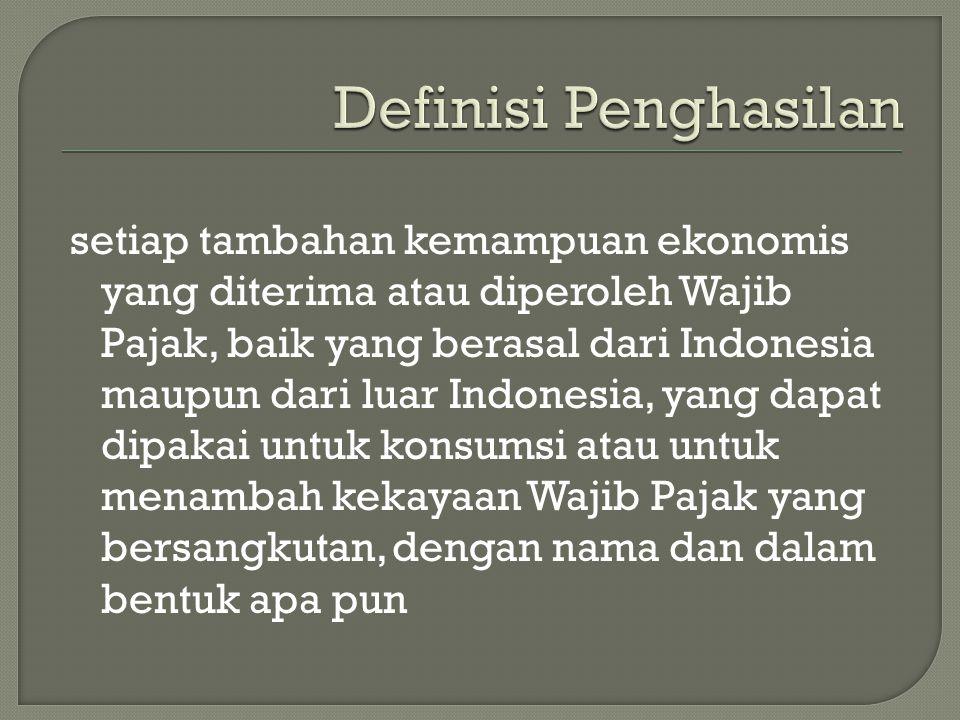 setiap tambahan kemampuan ekonomis yang diterima atau diperoleh Wajib Pajak, baik yang berasal dari Indonesia maupun dari luar Indonesia, yang dapat dipakai untuk konsumsi atau untuk menambah kekayaan Wajib Pajak yang bersangkutan, dengan nama dan dalam bentuk apa pun
