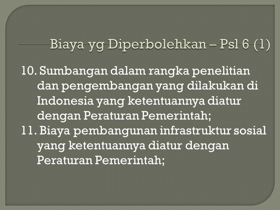 10. Sumbangan dalam rangka penelitian dan pengembangan yang dilakukan di Indonesia yang ketentuannya diatur dengan Peraturan Pemerintah; 11. Biaya pem