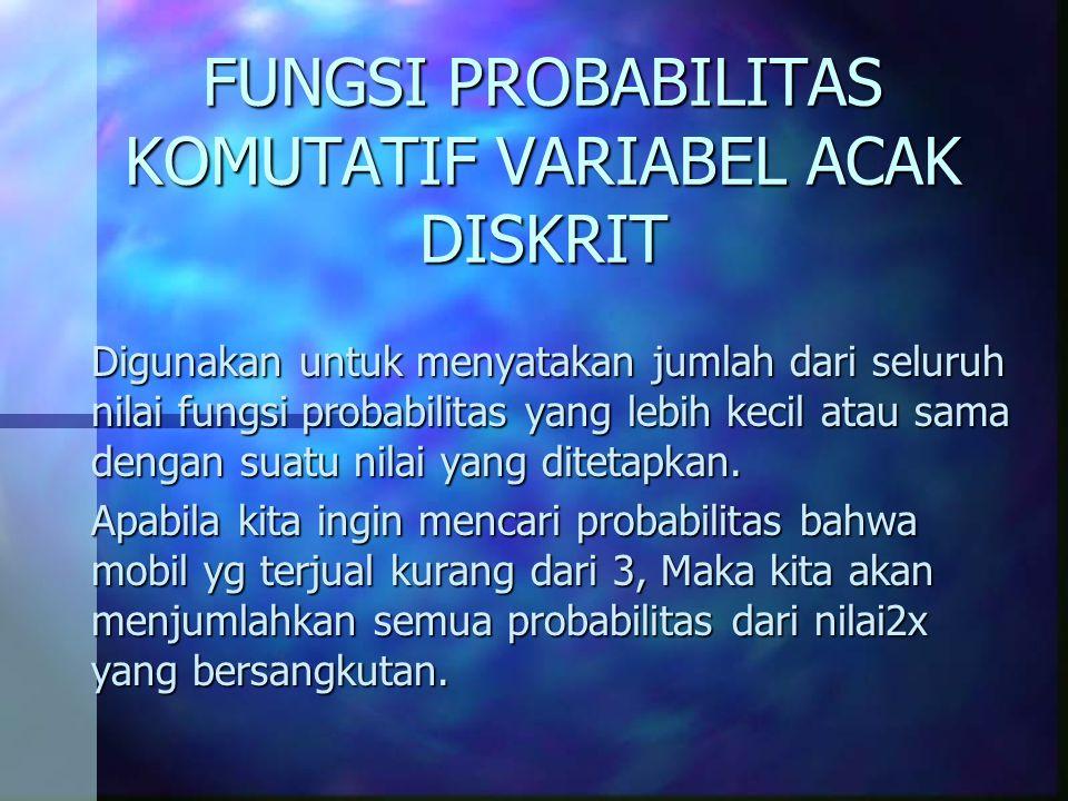FUNGSI PROBABILITAS KOMUTATIF VARIABEL ACAK DISKRIT Digunakan untuk menyatakan jumlah dari seluruh nilai fungsi probabilitas yang lebih kecil atau sama dengan suatu nilai yang ditetapkan.
