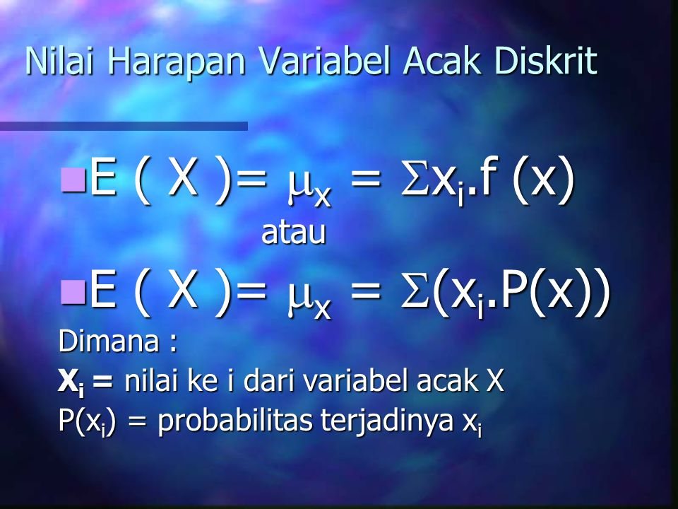 Nilai Harapan Variabel Acak Diskrit E ( X )=  x =  x i.f (x) E ( X )=  x =  x i.f (x)atau E ( X )=  x =  (x i.P(x)) E ( X )=  x =  (x i.P(x)) Dimana : X i = nilai ke i dari variabel acak X P(x i ) = probabilitas terjadinya x i