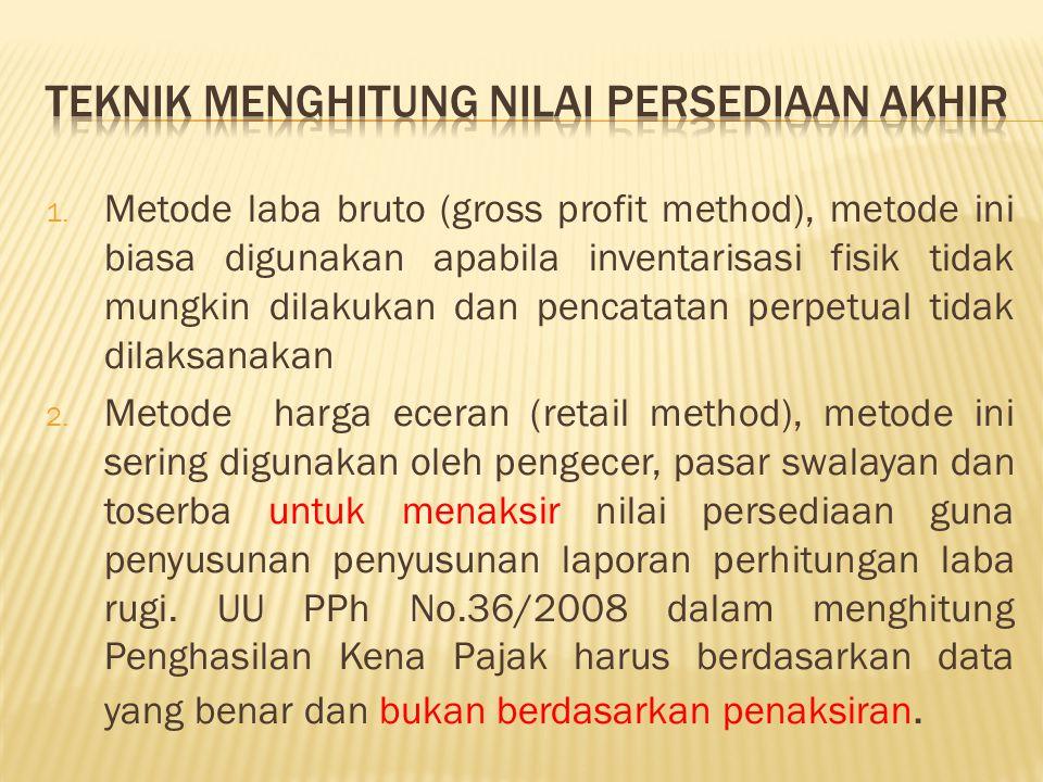 1. Metode laba bruto (gross profit method), metode ini biasa digunakan apabila inventarisasi fisik tidak mungkin dilakukan dan pencatatan perpetual ti