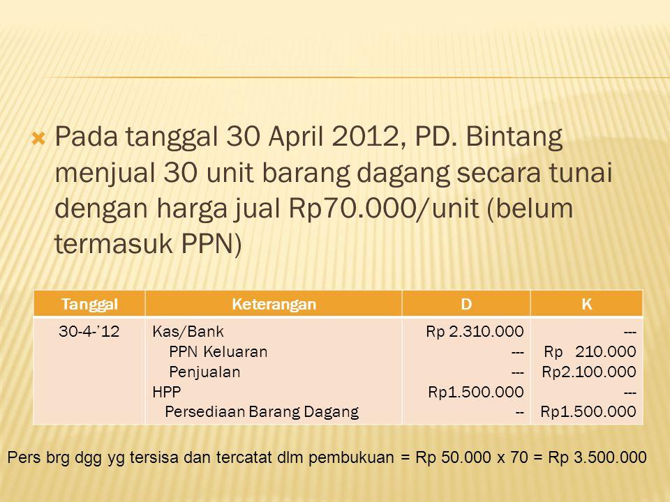  Pada tanggal 30 April 2012, PD. Bintang menjual 30 unit barang dagang secara tunai dengan harga jual Rp70.000/unit (belum termasuk PPN) TanggalKeter
