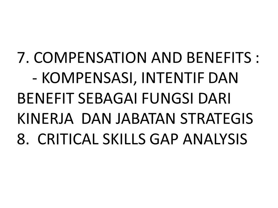 7. COMPENSATION AND BENEFITS : - KOMPENSASI, INTENTIF DAN BENEFIT SEBAGAI FUNGSI DARI KINERJA DAN JABATAN STRATEGIS 8. CRITICAL SKILLS GAP ANALYSIS