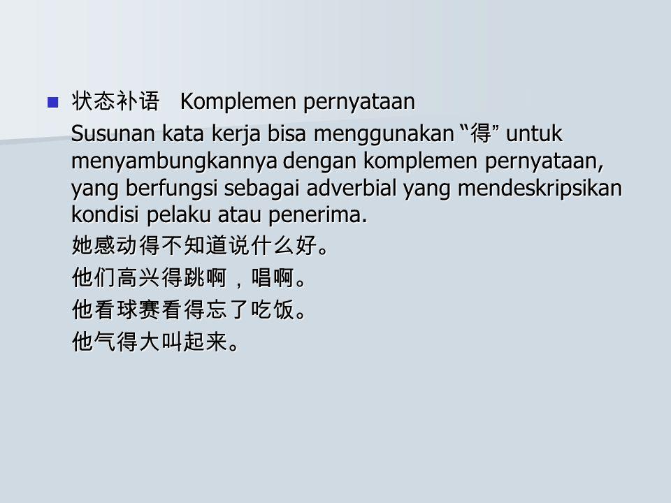状态补语 Komplemen pernyataan 状态补语 Komplemen pernyataan Susunan kata kerja bisa menggunakan 得 untuk menyambungkannya dengan komplemen pernyataan, yang berfungsi sebagai adverbial yang mendeskripsikan kondisi pelaku atau penerima.
