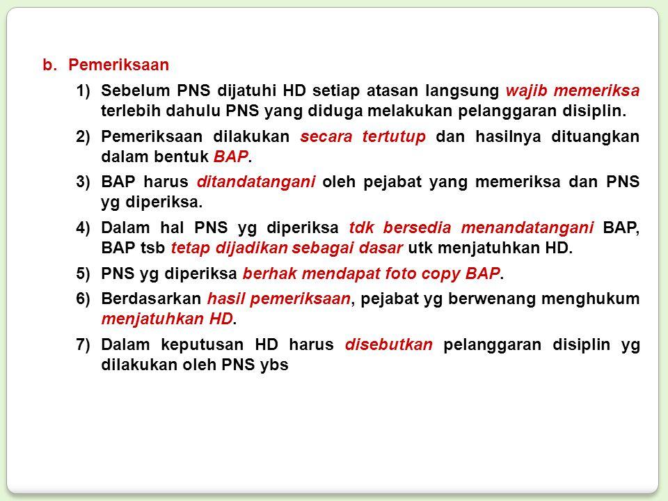 b.Pemeriksaan 1)Sebelum PNS dijatuhi HD setiap atasan langsung wajib memeriksa terlebih dahulu PNS yang diduga melakukan pelanggaran disiplin. 2)Pemer