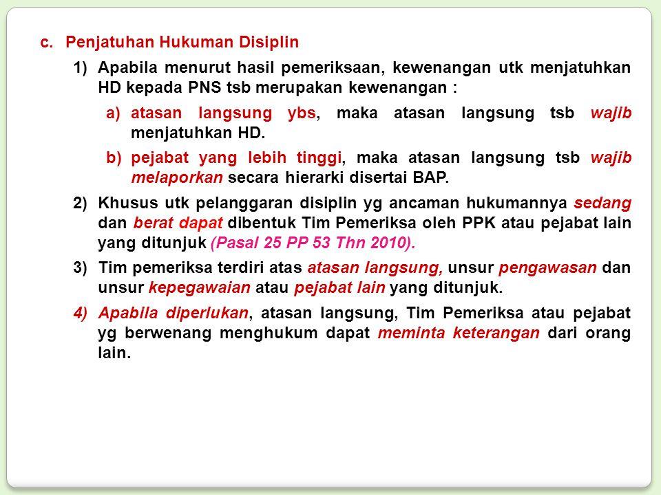 c.Penjatuhan Hukuman Disiplin 1)Apabila menurut hasil pemeriksaan, kewenangan utk menjatuhkan HD kepada PNS tsb merupakan kewenangan : a)atasan langsu