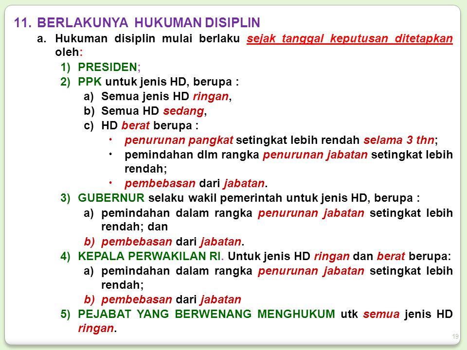 11.BERLAKUNYA HUKUMAN DISIPLIN a.Hukuman disiplin mulai berlaku sejak tanggal keputusan ditetapkan oleh: 1)PRESIDEN; 2)PPK untuk jenis HD, berupa : a)