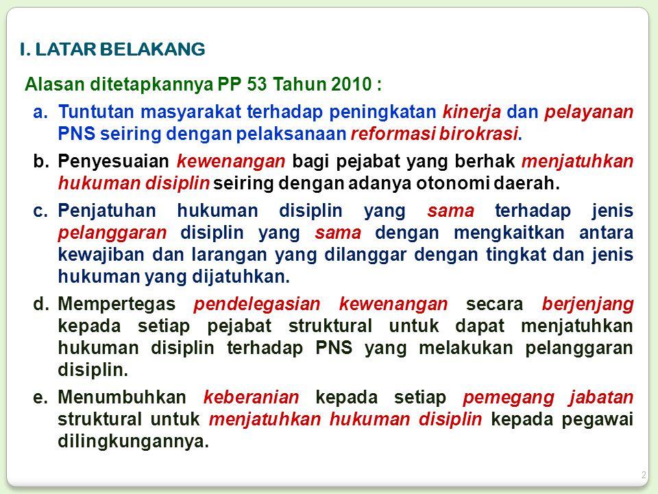 Alasan ditetapkannya PP 53 Tahun 2010 : a.Tuntutan masyarakat terhadap peningkatan kinerja dan pelayanan PNS seiring dengan pelaksanaan reformasi biro