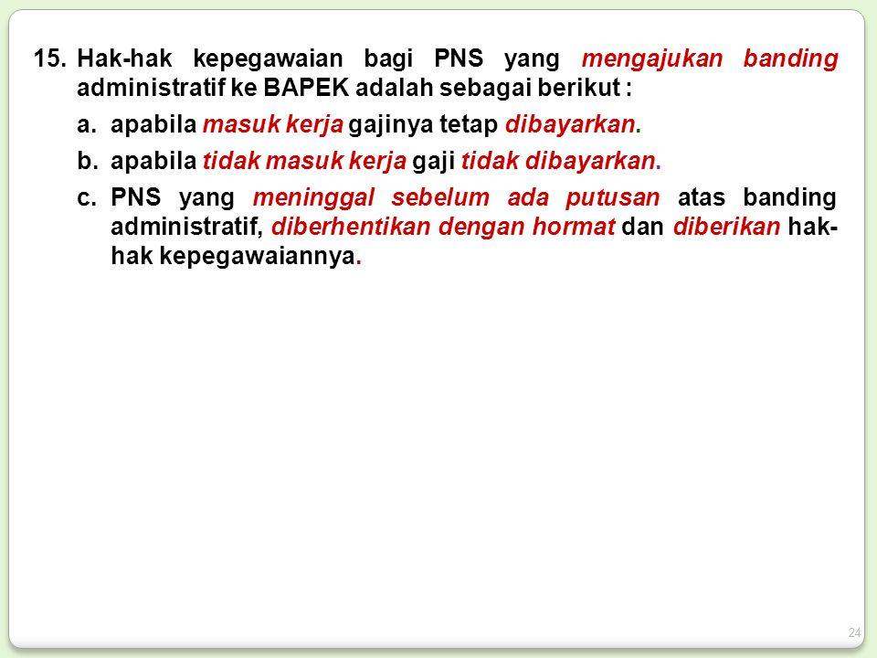 15.Hak-hak kepegawaian bagi PNS yang mengajukan banding administratif ke BAPEK adalah sebagai berikut : a.apabila masuk kerja gajinya tetap dibayarkan