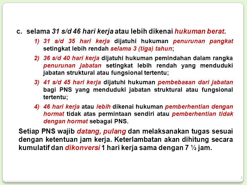 c.selama 31 s/d 46 hari kerja atau lebih dikenai hukuman berat. 1)31 s/d 35 hari kerja dijatuhi hukuman penurunan pangkat setingkat lebih rendah selam