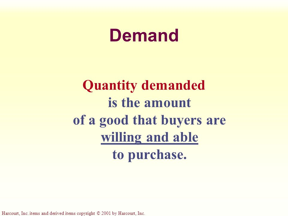 Harcourt, Inc. items and derived items copyright © 2001 by Harcourt, Inc. Demand Quantity demanded is the amount of a good that buyers are willing and