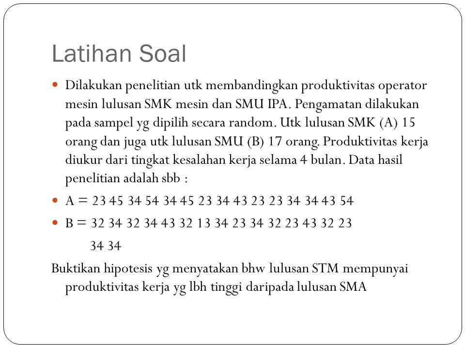 Latihan Soal Dilakukan penelitian utk membandingkan produktivitas operator mesin lulusan SMK mesin dan SMU IPA. Pengamatan dilakukan pada sampel yg di