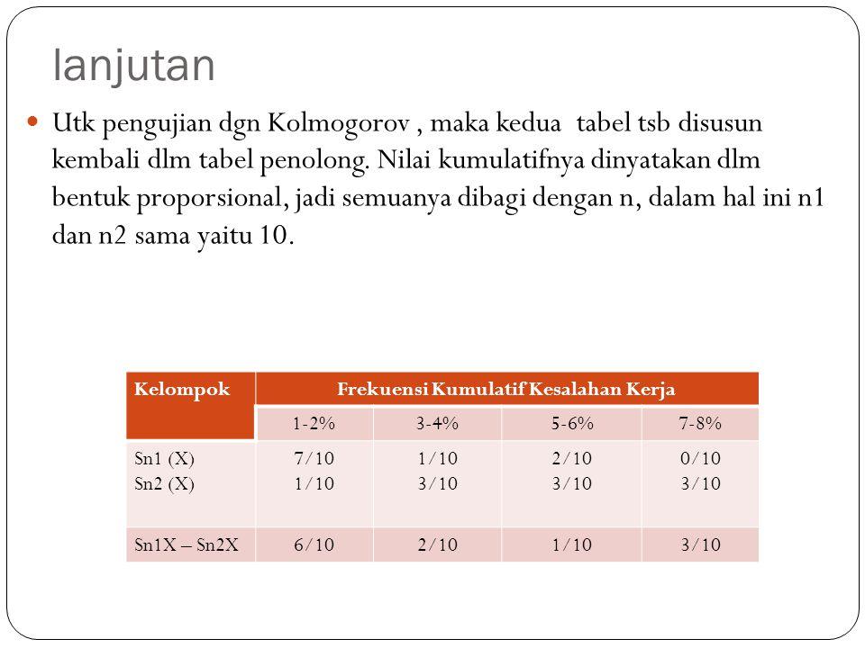 lanjutan Utk pengujian dgn Kolmogorov, maka kedua tabel tsb disusun kembali dlm tabel penolong. Nilai kumulatifnya dinyatakan dlm bentuk proporsional,